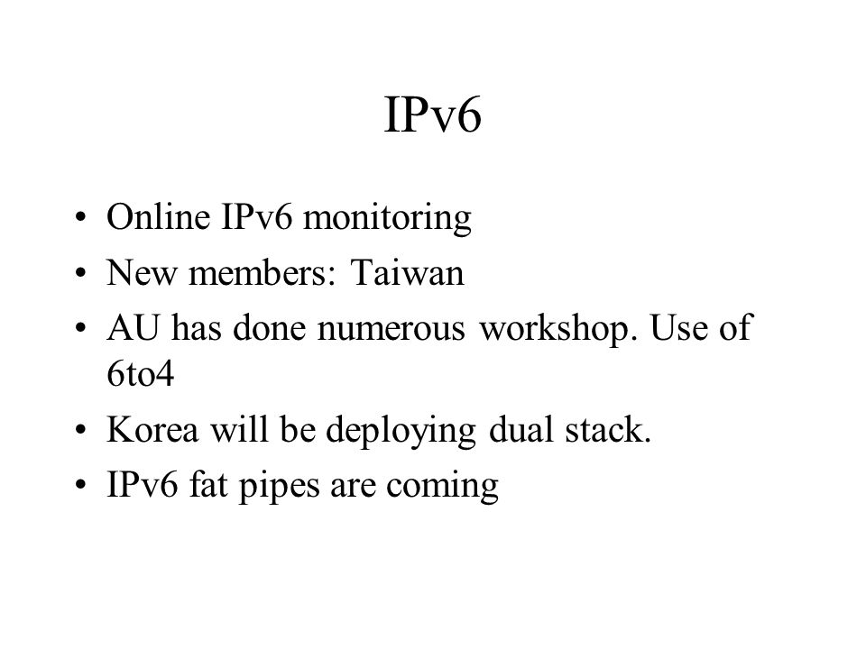 IPv6 Online IPv6 monitoring New members: Taiwan AU has done numerous workshop. Use of 6to4 Korea will be deploying dual stack. IPv6 fat pipes are comi