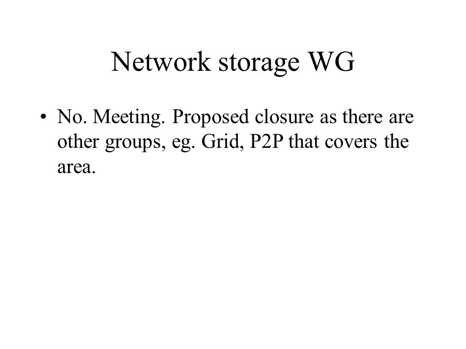 Network storage WG No. Meeting. Proposed closure as there are other groups, eg. Grid, P2P that covers the area.