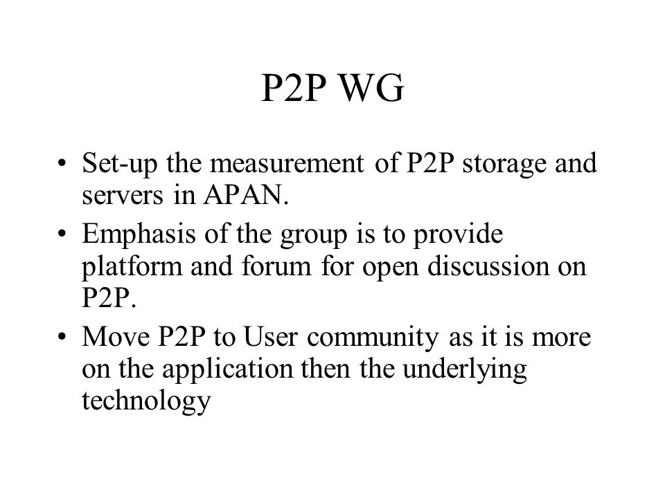P2P WG Set-up the measurement of P2P storage and servers in APAN. Emphasis of the group is to provide platform and forum for open discussion on P2P. M