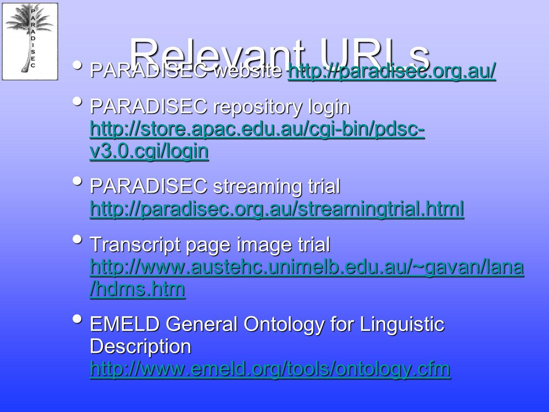 Relevant URLs PARADISEC website http://paradisec.org.au/ PARADISEC website http://paradisec.org.au/http://paradisec.org.au/ PARADISEC repository login http://store.apac.edu.au/cgi-bin/pdsc- v3.0.cgi/login PARADISEC repository login http://store.apac.edu.au/cgi-bin/pdsc- v3.0.cgi/login http://store.apac.edu.au/cgi-bin/pdsc- v3.0.cgi/login http://store.apac.edu.au/cgi-bin/pdsc- v3.0.cgi/login PARADISEC streaming trial http://paradisec.org.au/streamingtrial.html PARADISEC streaming trial http://paradisec.org.au/streamingtrial.html http://paradisec.org.au/streamingtrial.html Transcript page image trial http://www.austehc.unimelb.edu.au/~gavan/lana /hdms.htm Transcript page image trial http://www.austehc.unimelb.edu.au/~gavan/lana /hdms.htm http://www.austehc.unimelb.edu.au/~gavan/lana /hdms.htm http://www.austehc.unimelb.edu.au/~gavan/lana /hdms.htm EMELD General Ontology for Linguistic Description http://www.emeld.org/tools/ontology.cfm EMELD General Ontology for Linguistic Description http://www.emeld.org/tools/ontology.cfm http://www.emeld.org/tools/ontology.cfm