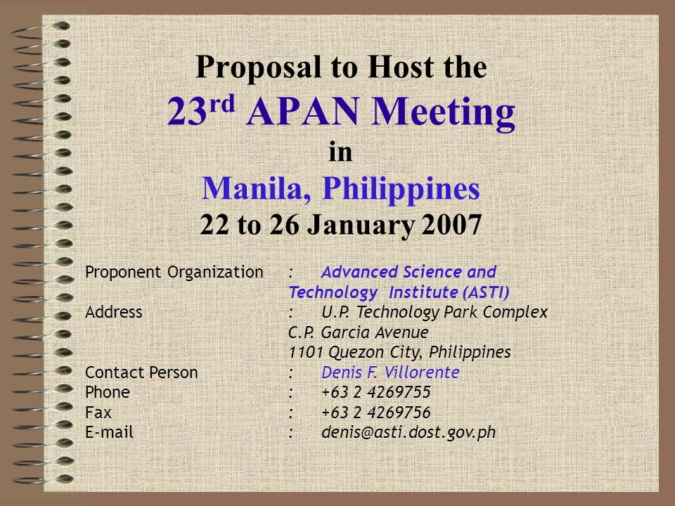 Proposal to Host the 23 rd APAN Meeting in Manila, Philippines 22 to 26 January 2007 Proponent Organization:Advanced Science and Technology Institute (ASTI) Address:U.P.
