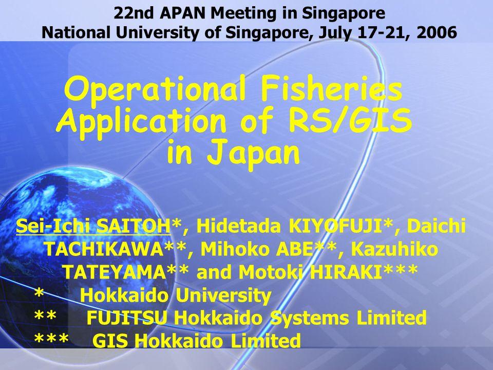 22nd APAN Meeting in Singapore National University of Singapore, July 17-21, 2006 Operational Fisheries Application of RS/GIS in Japan Sei-Ichi SAITOH*, Hidetada KIYOFUJI*, Daichi TACHIKAWA**, Mihoko ABE**, Kazuhiko TATEYAMA** and Motoki HIRAKI*** * Hokkaido University ** FUJITSU Hokkaido Systems Limited *** GIS Hokkaido Limited