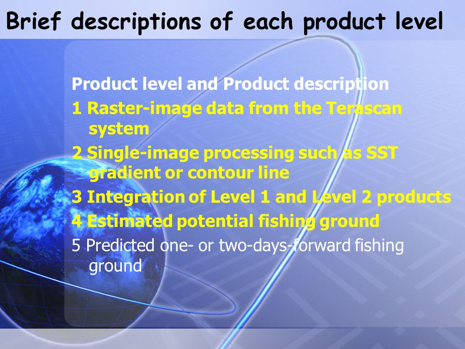 Brief descriptions of each product level Product level and Product description 1 Raster-image data from the Terascan system 2 Single-image processing such as SST gradient or contour line 3 Integration of Level 1 and Level 2 products 4 Estimated potential fishing ground 5 Predicted one- or two-days-forward fishing ground