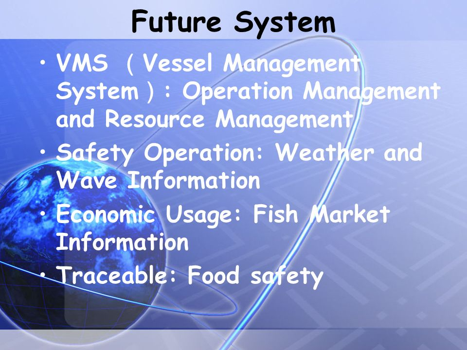 Future System VMS Vessel Management System : Operation Management and Resource Management Safety Operation: Weather and Wave Information Economic Usage: Fish Market Information Traceable: Food safety