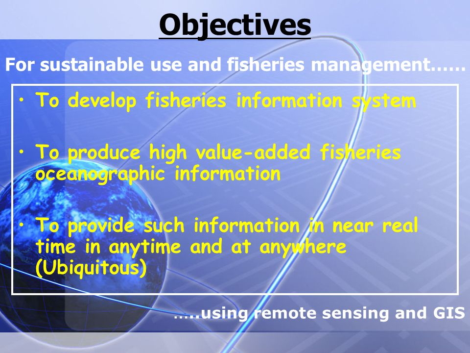 Objectives To develop fisheries information system To produce high value-added fisheries oceanographic information To provide such information in near real time in anytime and at anywhere (Ubiquitous) For sustainable use and fisheries management…… …..using remote sensing and GIS