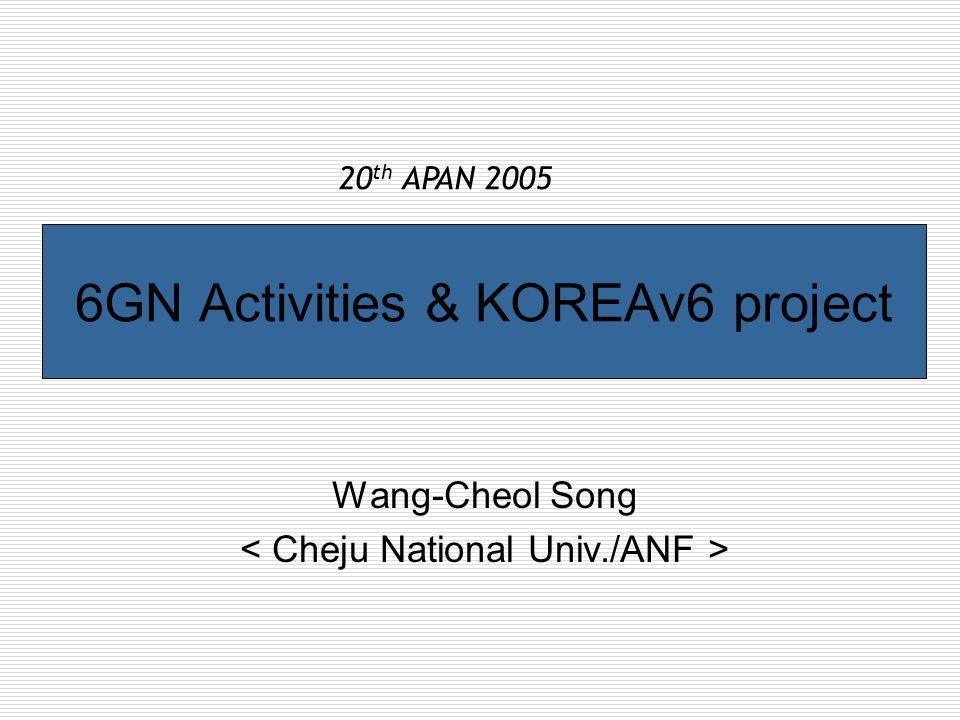 6GN Activities & KOREAv6 project Wang-Cheol Song 20 th APAN 2005
