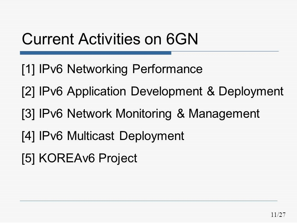 11/27 Current Activities on 6GN [1] IPv6 Networking Performance [2] IPv6 Application Development & Deployment [3] IPv6 Network Monitoring & Management [4] IPv6 Multicast Deployment [5] KOREAv6 Project