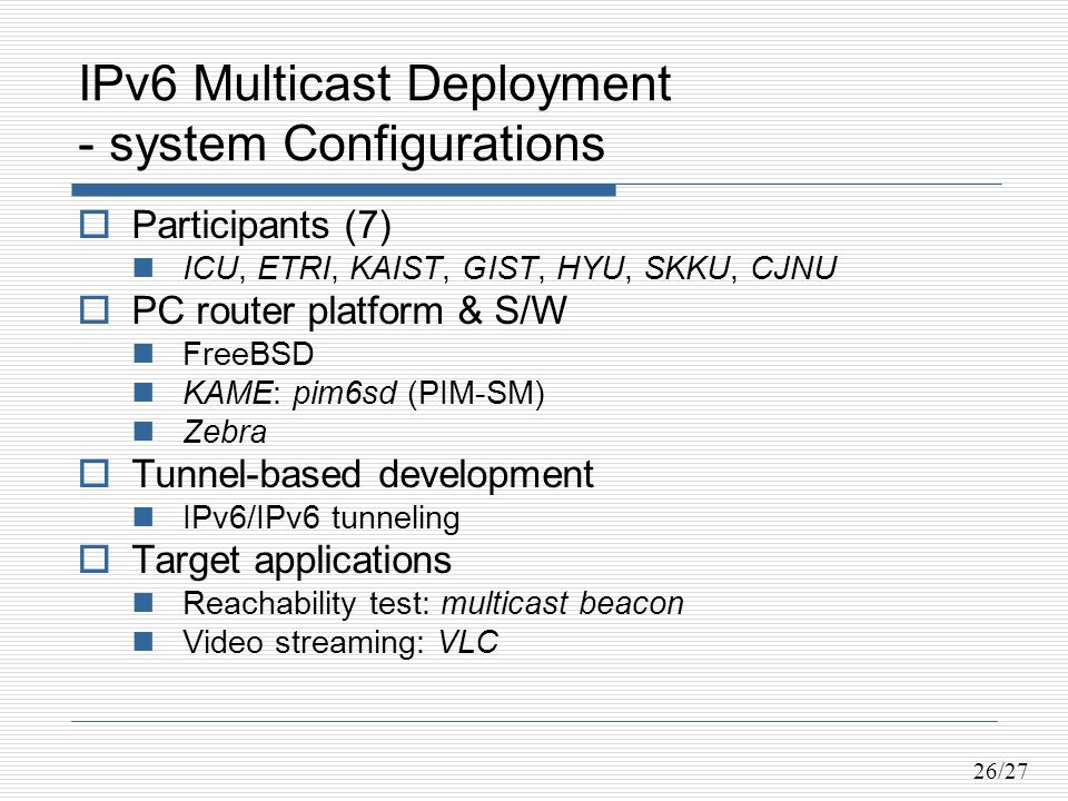 26/27 IPv6 Multicast Deployment - system Configurations Participants (7) ICU, ETRI, KAIST, GIST, HYU, SKKU, CJNU PC router platform & S/W FreeBSD KAME: pim6sd (PIM-SM) Zebra Tunnel-based development IPv6/IPv6 tunneling Target applications Reachability test: multicast beacon Video streaming: VLC