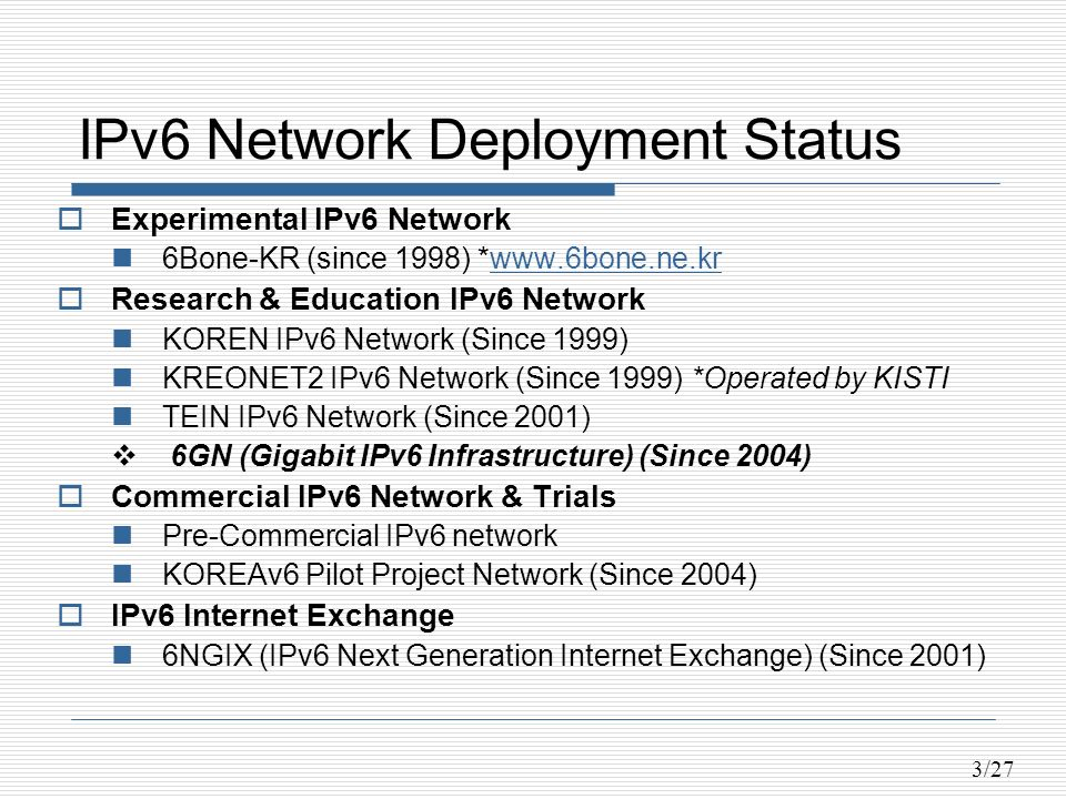 3/27 IPv6 Network Deployment Status Experimental IPv6 Network 6Bone-KR (since 1998) *www.6bone.ne.krwww.6bone.ne.kr Research & Education IPv6 Network KOREN IPv6 Network (Since 1999) KREONET2 IPv6 Network (Since 1999) *Operated by KISTI TEIN IPv6 Network (Since 2001) 6GN (Gigabit IPv6 Infrastructure) (Since 2004) Commercial IPv6 Network & Trials Pre-Commercial IPv6 network KOREAv6 Pilot Project Network (Since 2004) IPv6 Internet Exchange 6NGIX (IPv6 Next Generation Internet Exchange) (Since 2001)