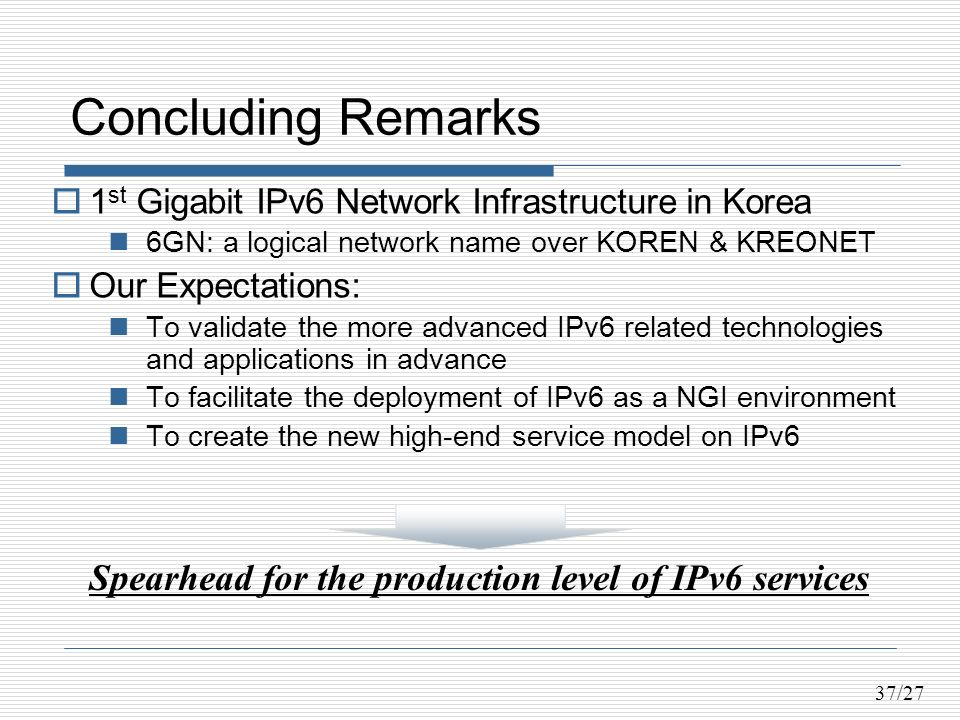 37/27 Concluding Remarks 1 st Gigabit IPv6 Network Infrastructure in Korea 6GN: a logical network name over KOREN & KREONET Our Expectations: To validate the more advanced IPv6 related technologies and applications in advance To facilitate the deployment of IPv6 as a NGI environment To create the new high-end service model on IPv6 Spearhead for the production level of IPv6 services