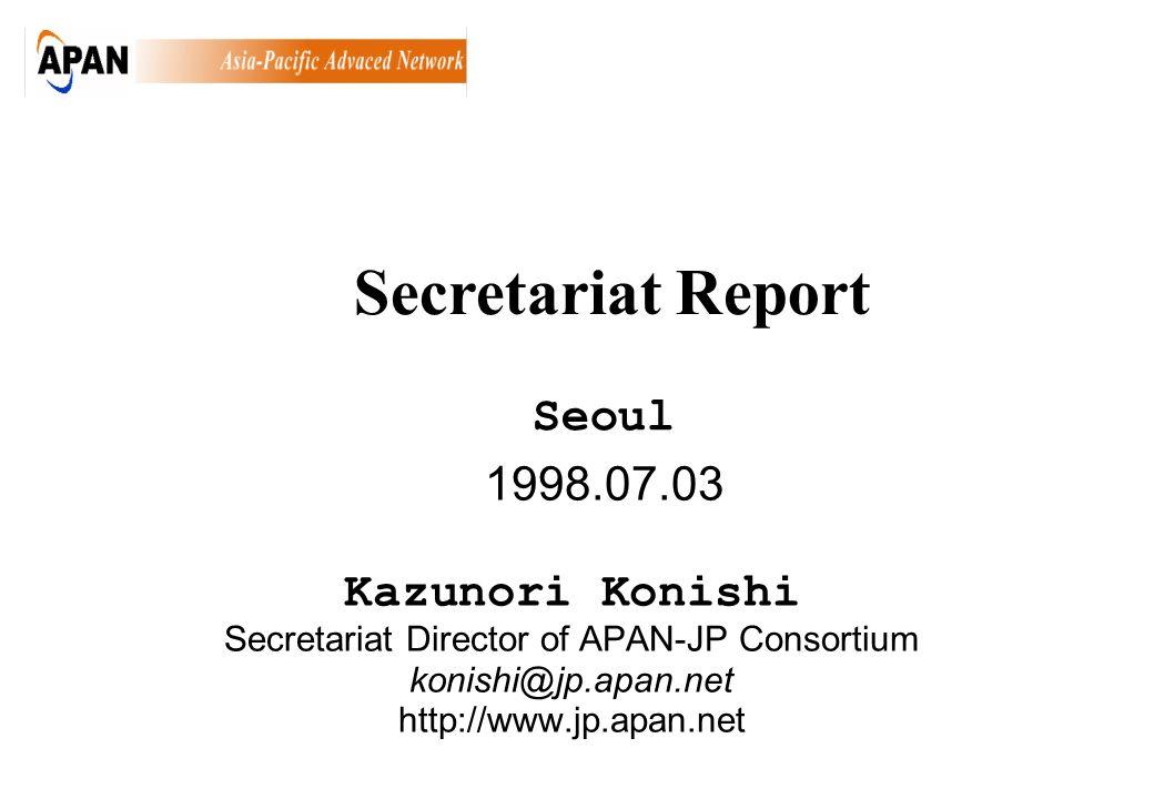 1998.07.03 Kazunori Konishi Secretariat Director of APAN-JP Consortium konishi@jp.apan.net http://www.jp.apan.net Seoul Secretariat Report