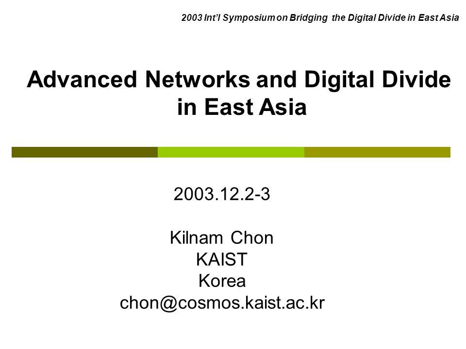 2003.12.2-3 Kilnam Chon KAIST Korea chon@cosmos.kaist.ac.kr Advanced Networks and Digital Divide in East Asia 2003 Intl Symposium on Bridging the Digi