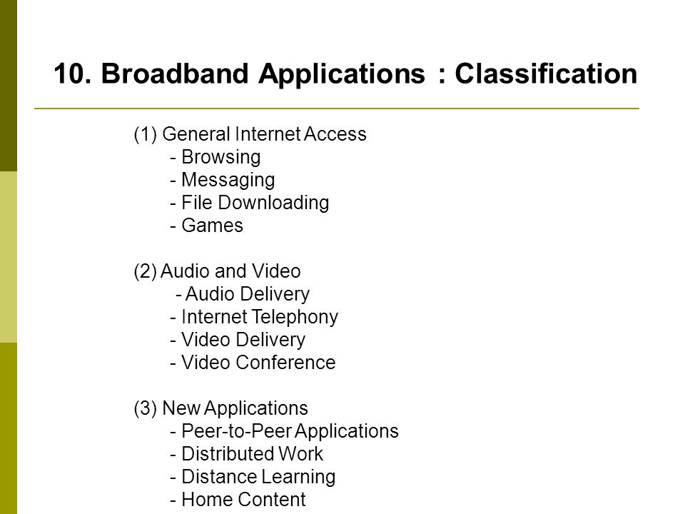 10. Broadband Applications : Classification (1) General Internet Access - Browsing - Messaging - File Downloading - Games (2) Audio and Video - Audio