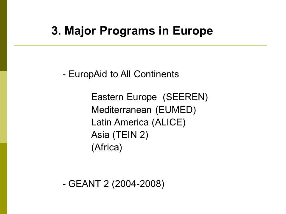 3. Major Programs in Europe - EuropAid to All Continents Eastern Europe (SEEREN) Mediterranean (EUMED) Latin America (ALICE) Asia (TEIN 2) (Africa) -