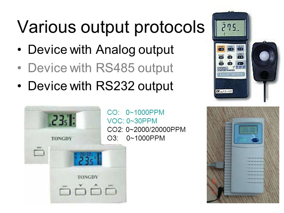 Various output protocols Device with Analog output Device with RS485 output Device with RS232 output CO: 0~1000PPM VOC: 0~30PPM CO2: 0~2000/20000PPM O3: 0~1000PPM