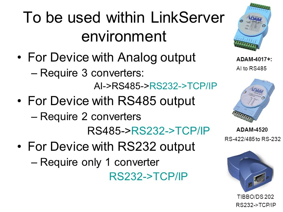 To be used within LinkServer environment For Device with Analog output –Require 3 converters: AI->RS485->RS232->TCP/IP For Device with RS485 output –Require 2 converters RS485->RS232->TCP/IP For Device with RS232 output –Require only 1 converter RS232->TCP/IP ADAM-4520 RS-422/485 to RS-232 ADAM-4017+: AI to RS485 TIBBO/DS 202 RS232->TCP/IP