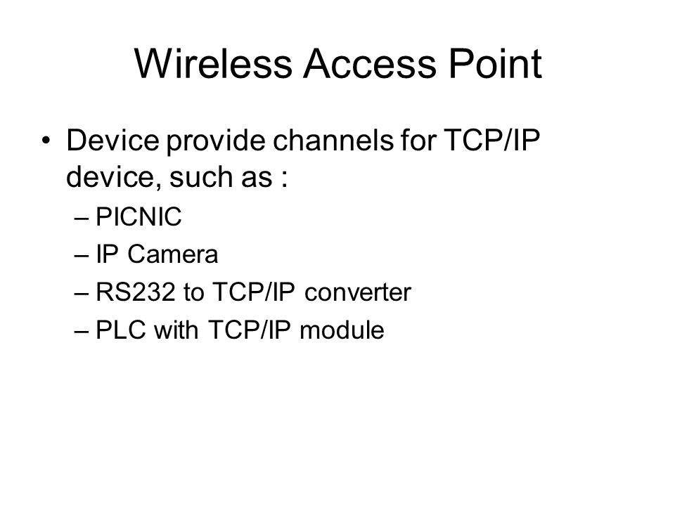 Wireless Access Point Device provide channels for TCP/IP device, such as : –PICNIC –IP Camera –RS232 to TCP/IP converter –PLC with TCP/IP module