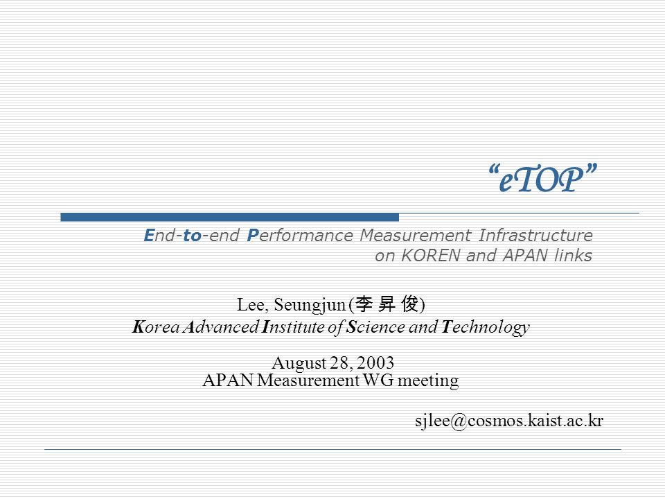Lee, Seungjun ( ) Korea Advanced Institute of Science and Technology August 28, 2003 APAN Measurement WG meeting sjlee@cosmos.kaist.ac.kr eTOP End-to-end Performance Measurement Infrastructure on KOREN and APAN links
