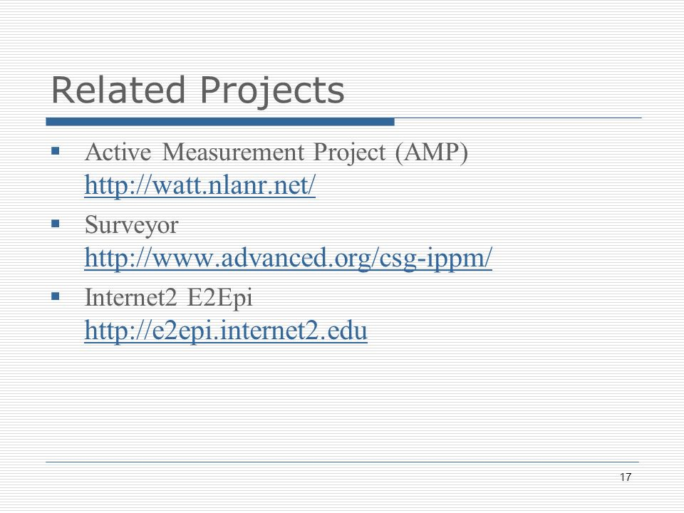 17 Related Projects Active Measurement Project (AMP) http://watt.nlanr.net/ http://watt.nlanr.net/ Surveyor http://www.advanced.org/csg-ippm/ http://www.advanced.org/csg-ippm/ Internet2 E2Epi http://e2epi.internet2.edu http://e2epi.internet2.edu