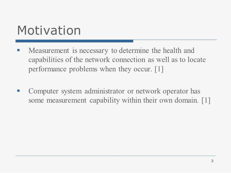 3 Motivation Measurement is necessary to determine the health and capabilities of the network connection as well as to locate performance problems when they occur.