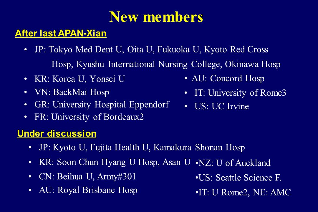 New members JP: Tokyo Med Dent U, Oita U, Fukuoka U, Kyoto Red Cross Hosp, Kyushu International Nursing College, Okinawa Hosp KR: Korea U, Yonsei U VN: BackMai Hosp GR: University Hospital Eppendorf FR: University of Bordeaux2 After last APAN-Xian AU: Concord Hosp IT: University of Rome3 US: UC Irvine Under discussion JP: Kyoto U, Fujita Health U, Kamakura Shonan Hosp KR: Soon Chun Hyang U Hosp, Asan U CN: Beihua U, Army#301 AU: Royal Brisbane Hosp NZ: U of Auckland US: Seattle Science F.