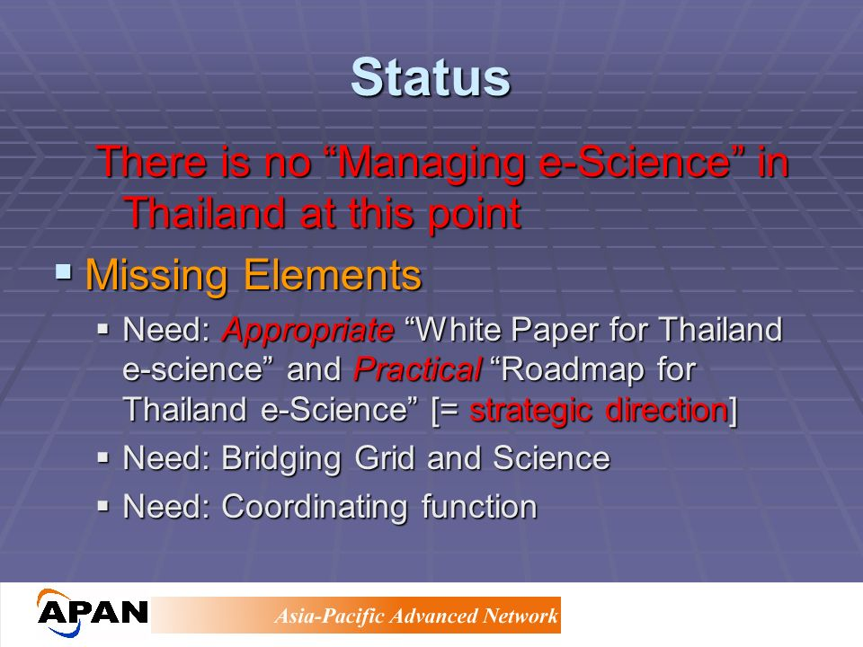 Status There is no Managing e-Science in Thailand at this point Missing Elements Missing Elements Need: Appropriate White Paper for Thailand e-science and Practical Roadmap for Thailand e-Science [= strategic direction] Need: Appropriate White Paper for Thailand e-science and Practical Roadmap for Thailand e-Science [= strategic direction] Need: Bridging Grid and Science Need: Bridging Grid and Science Need: Coordinating function Need: Coordinating function