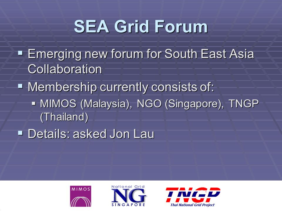 SEA Grid Forum Emerging new forum for South East Asia Collaboration Emerging new forum for South East Asia Collaboration Membership currently consists of: Membership currently consists of: MIMOS (Malaysia), NGO (Singapore), TNGP (Thailand) MIMOS (Malaysia), NGO (Singapore), TNGP (Thailand) Details: asked Jon Lau Details: asked Jon Lau