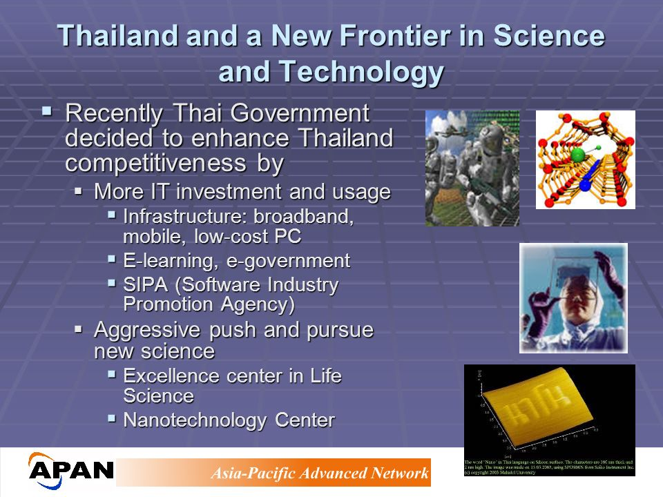 Thailand and a New Frontier in Science and Technology Recently Thai Government decided to enhance Thailand competitiveness by Recently Thai Government decided to enhance Thailand competitiveness by More IT investment and usage More IT investment and usage Infrastructure: broadband, mobile, low-cost PC Infrastructure: broadband, mobile, low-cost PC E-learning, e-government E-learning, e-government SIPA (Software Industry Promotion Agency) SIPA (Software Industry Promotion Agency) Aggressive push and pursue new science Aggressive push and pursue new science Excellence center in Life Science Excellence center in Life Science Nanotechnology Center Nanotechnology Center