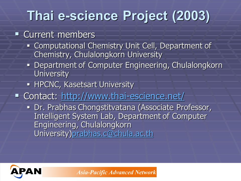 Thai e-science Project (2003) Current members Current members Computational Chemistry Unit Cell, Department of Chemistry, Chulalongkorn University Computational Chemistry Unit Cell, Department of Chemistry, Chulalongkorn University Department of Computer Engineering, Chulalongkorn University Department of Computer Engineering, Chulalongkorn University HPCNC, Kasetsart University HPCNC, Kasetsart University Contact: http://www.thai-escience.net/ Contact: http://www.thai-escience.net/http://www.thai-escience.net/http://www.thai-escience.net/ Dr.