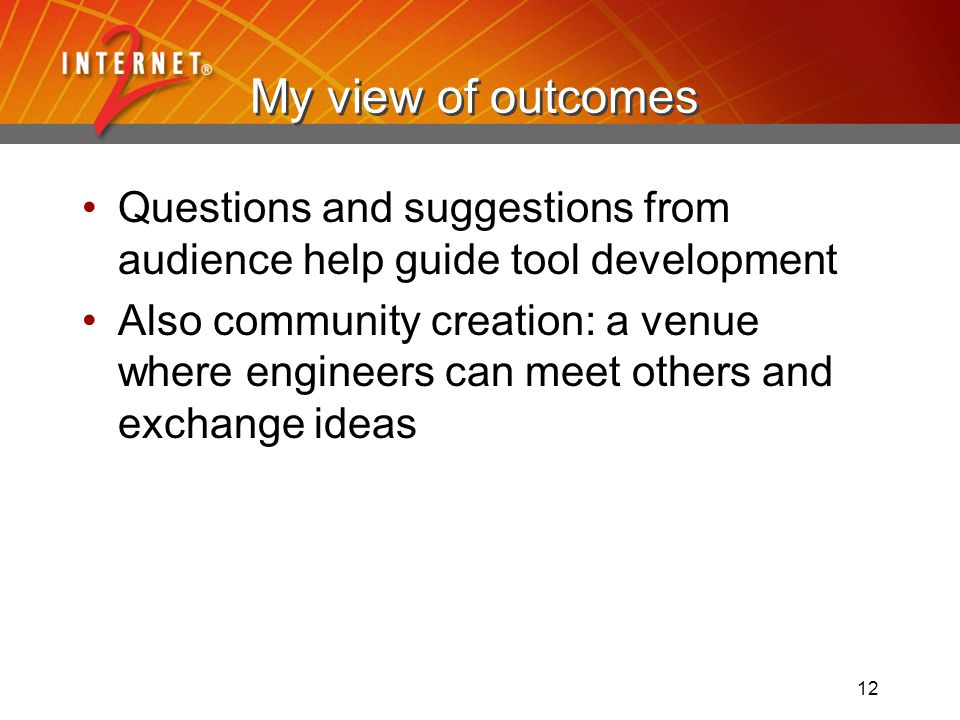 12 My view of outcomes Questions and suggestions from audience help guide tool development Also community creation: a venue where engineers can meet others and exchange ideas