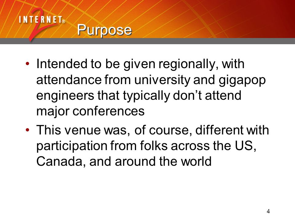 4 Purpose Intended to be given regionally, with attendance from university and gigapop engineers that typically dont attend major conferences This venue was, of course, different with participation from folks across the US, Canada, and around the world