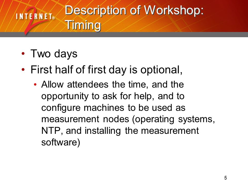 5 Description of Workshop: Timing Two days First half of first day is optional, Allow attendees the time, and the opportunity to ask for help, and to configure machines to be used as measurement nodes (operating systems, NTP, and installing the measurement software)