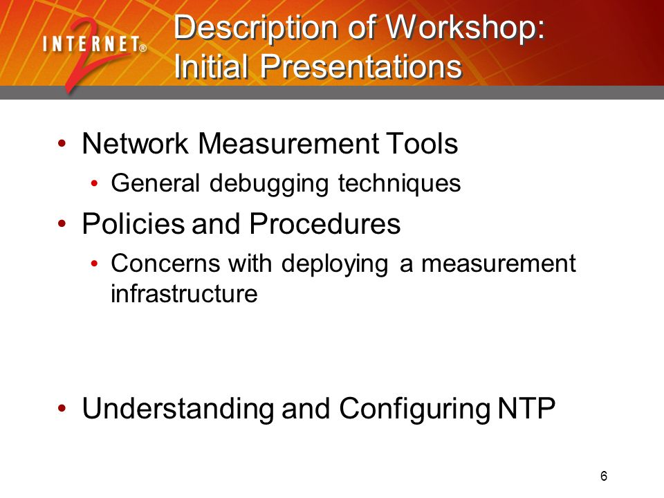 6 Description of Workshop: Initial Presentations Network Measurement Tools General debugging techniques Policies and Procedures Concerns with deploying a measurement infrastructure Understanding and Configuring NTP