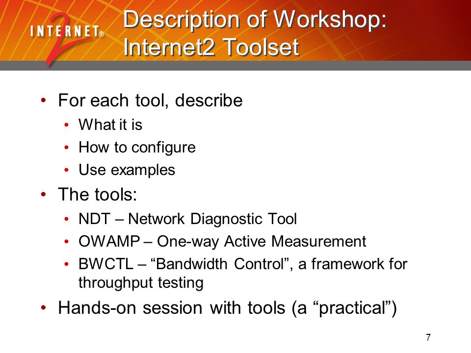 7 Description of Workshop: Internet2 Toolset For each tool, describe What it is How to configure Use examples The tools: NDT – Network Diagnostic Tool OWAMP – One-way Active Measurement BWCTL – Bandwidth Control, a framework for throughput testing Hands-on session with tools (a practical)