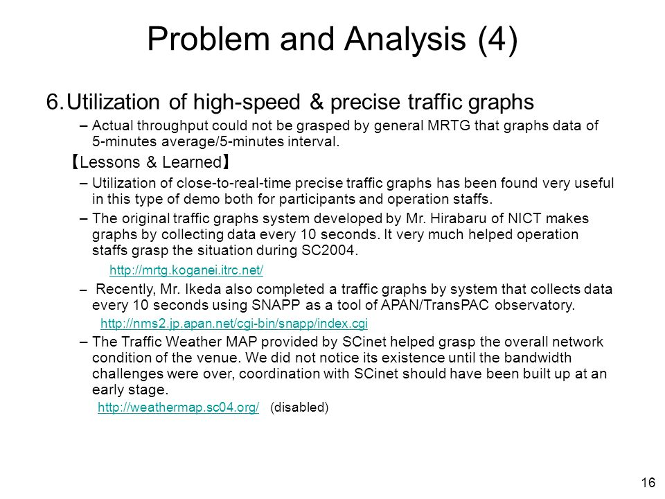 16 Problem and Analysis (4) 6.Utilization of high-speed & precise traffic graphs –Actual throughput could not be grasped by general MRTG that graphs data of 5-minutes average/5-minutes interval.