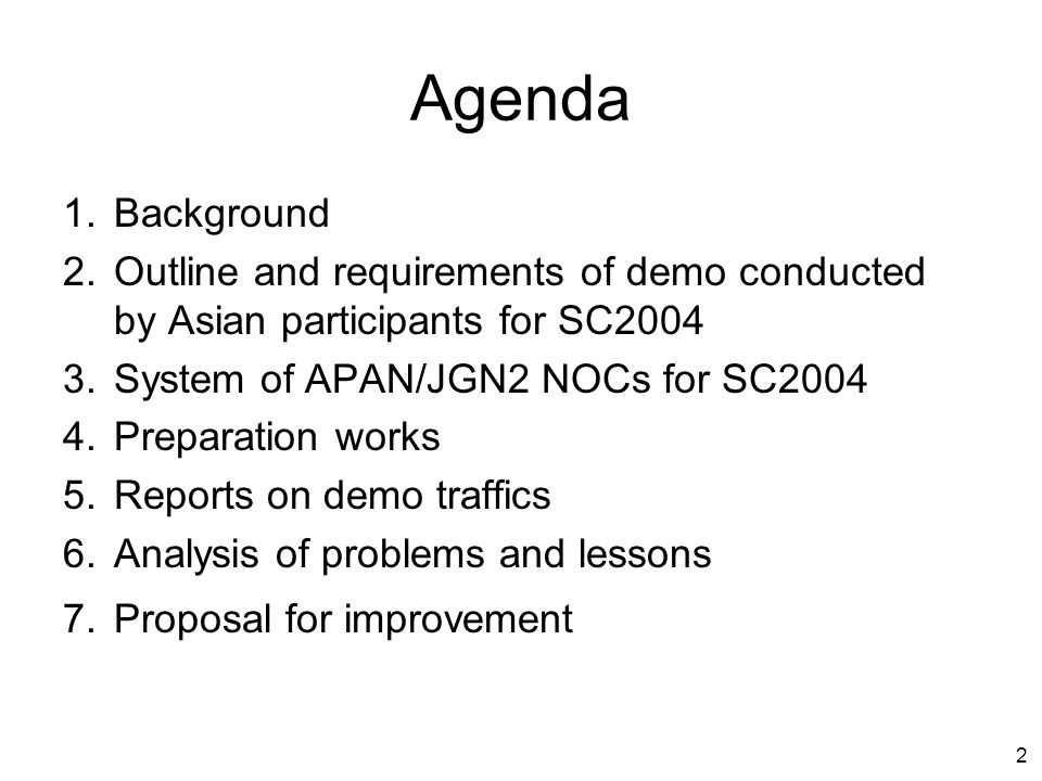 2 1.Background 2.Outline and requirements of demo conducted by Asian participants for SC2004 3.System of APAN/JGN2 NOCs for SC2004 4.Preparation works 5.Reports on demo traffics 6.Analysis of problems and lessons 7.Proposal for improvement Agenda