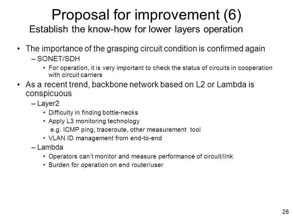 26 Proposal for improvement (6) Establish the know-how for lower layers operation The importance of the grasping circuit condition is confirmed again –SONET/SDH For operation, it is very important to check the status of circuits in cooperation with circuit carriers As a recent trend, backbone network based on L2 or Lambda is conspicuous –Layer2 Difficulty in finding bottle-necks Apply L3 monitoring technology e.g.