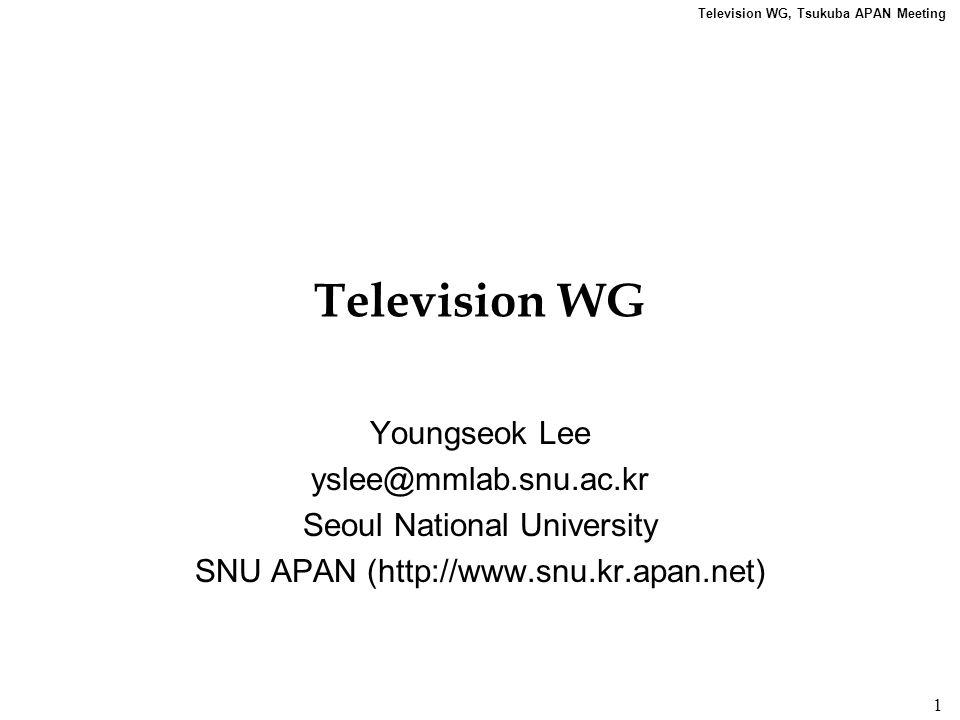 Television WG, Tsukuba APAN Meeting 1 Television WG Youngseok Lee yslee@mmlab.snu.ac.kr Seoul National University SNU APAN (http://www.snu.kr.apan.net