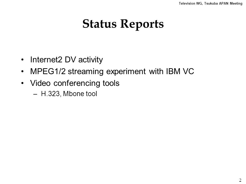 Television WG, Tsukuba APAN Meeting 2 Status Reports Internet2 DV activity MPEG1/2 streaming experiment with IBM VC Video conferencing tools –H.323, M