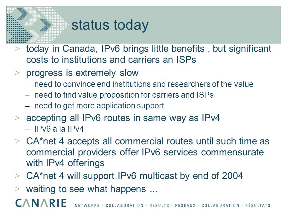 status today > today in Canada, IPv6 brings little benefits, but significant costs to institutions and carriers an ISPs > progress is extremely slow – need to convince end institutions and researchers of the value – need to find value proposition for carriers and ISPs – need to get more application support > accepting all IPv6 routes in same way as IPv4 – IPv6 à la IPv4 > CA*net 4 accepts all commercial routes until such time as commercial providers offer IPv6 services commensurate with IPv4 offerings > CA*net 4 will support IPv6 multicast by end of 2004 > waiting to see what happens...