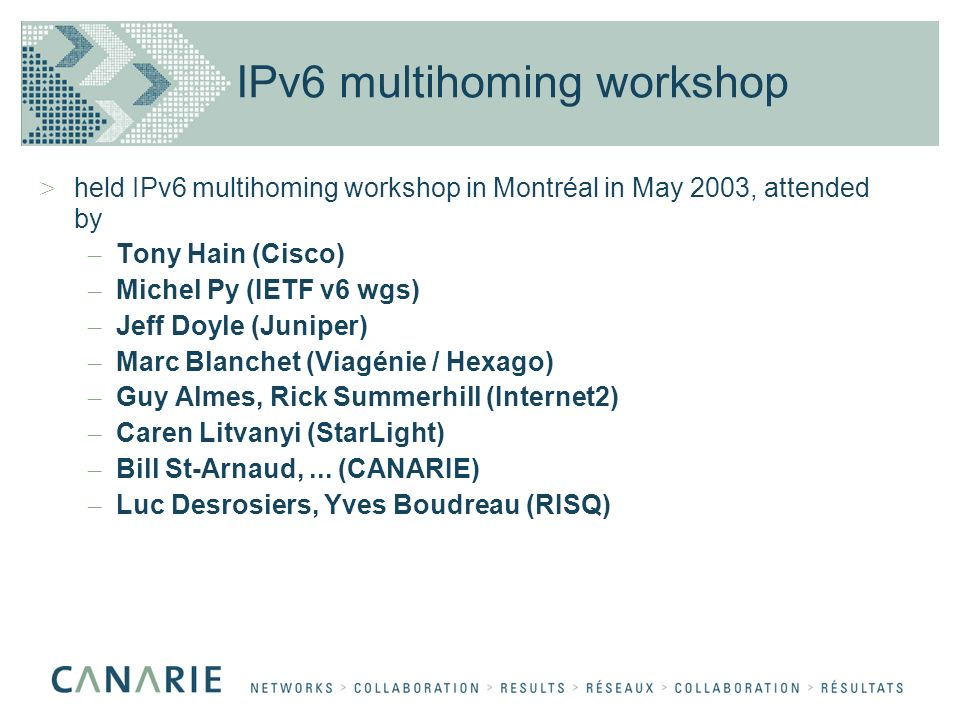 IPv6 multihoming workshop > held IPv6 multihoming workshop in Montréal in May 2003, attended by – Tony Hain (Cisco) – Michel Py (IETF v6 wgs) – Jeff Doyle (Juniper) – Marc Blanchet (Viagénie / Hexago) – Guy Almes, Rick Summerhill (Internet2) – Caren Litvanyi (StarLight) – Bill St-Arnaud,...