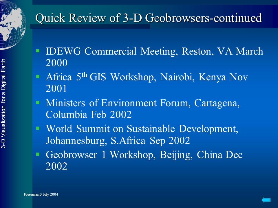 3-D Visualization for a Digital Earth Foresman 3 July 2004 Quick Review of 3-D Geobrowsers-continued IDEWG Commercial Meeting, Reston, VA March 2000 Africa 5 th GIS Workshop, Nairobi, Kenya Nov 2001 Ministers of Environment Forum, Cartagena, Columbia Feb 2002 World Summit on Sustainable Development, Johannesburg, S.Africa Sep 2002 Geobrowser 1 Workshop, Beijing, China Dec 2002