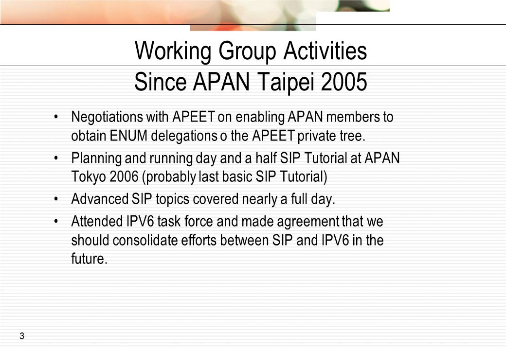 3 Working Group Activities Since APAN Taipei 2005 Negotiations with APEET on enabling APAN members to obtain ENUM delegations o the APEET private tree.