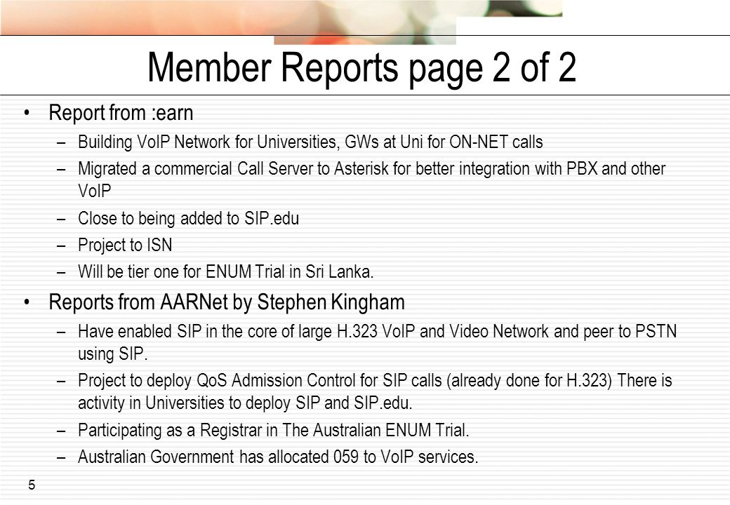 5 Member Reports page 2 of 2 Report from :earn –Building VoIP Network for Universities, GWs at Uni for ON-NET calls –Migrated a commercial Call Server to Asterisk for better integration with PBX and other VoIP –Close to being added to SIP.edu –Project to ISN –Will be tier one for ENUM Trial in Sri Lanka.