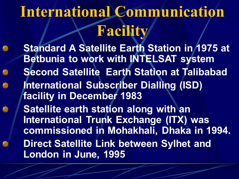 International Communication Facility Standard A Satellite Earth Station in 1975 at Betbunia to work with INTELSAT system Second Satellite Earth Station at Talibabad International Subscriber Dialling (ISD) facility in December 1983 Satellite earth station along with an International Trunk Exchange (ITX) was commissioned in Mohakhali, Dhaka in 1994.