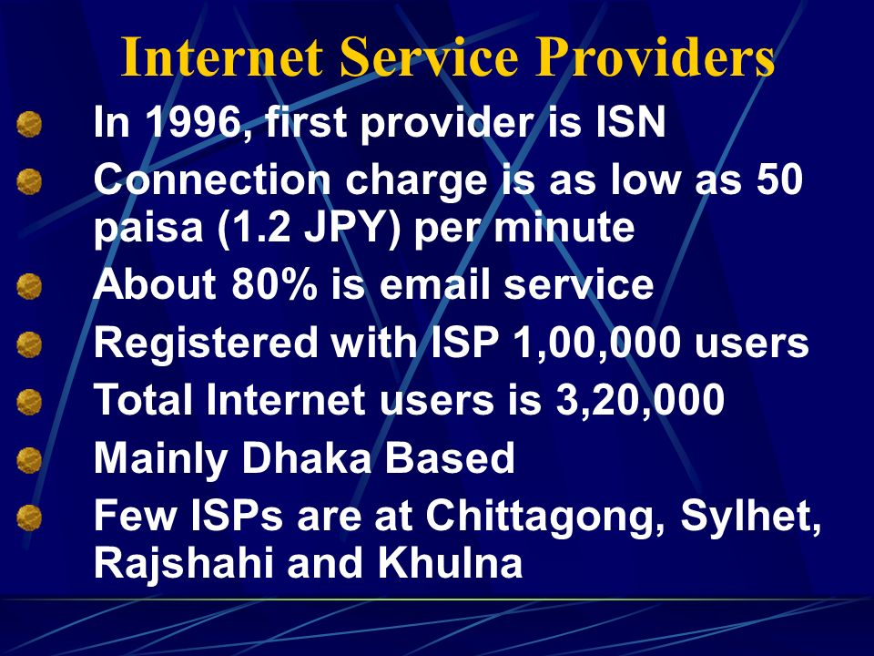 In 1996, first provider is ISN Connection charge is as low as 50 paisa (1.2 JPY) per minute About 80% is email service Registered with ISP 1,00,000 users Total Internet users is 3,20,000 Mainly Dhaka Based Few ISPs are at Chittagong, Sylhet, Rajshahi and Khulna Internet Service Providers