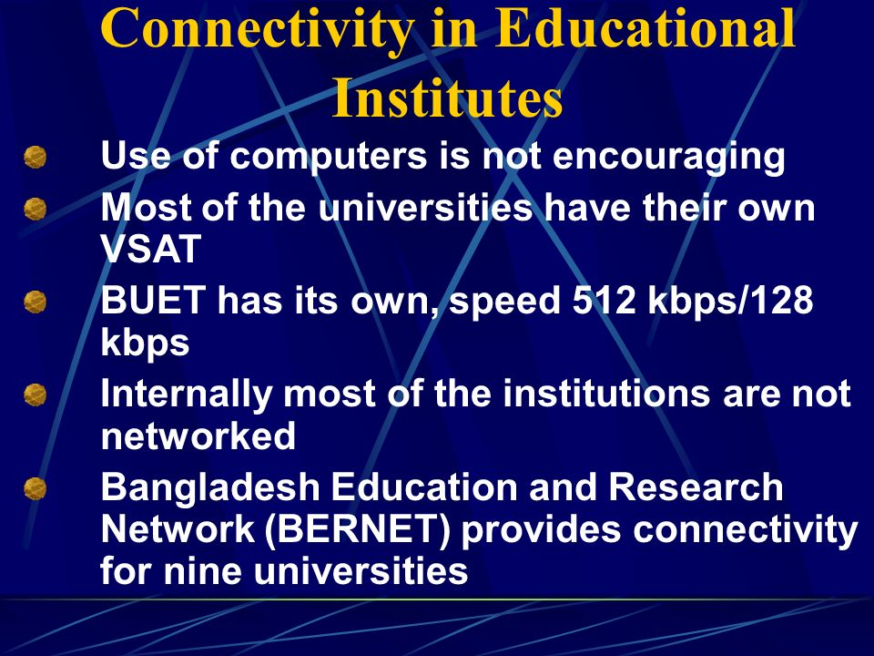 Connectivity in Educational Institutes Use of computers is not encouraging Most of the universities have their own VSAT BUET has its own, speed 512 kbps/128 kbps Internally most of the institutions are not networked Bangladesh Education and Research Network (BERNET) provides connectivity for nine universities