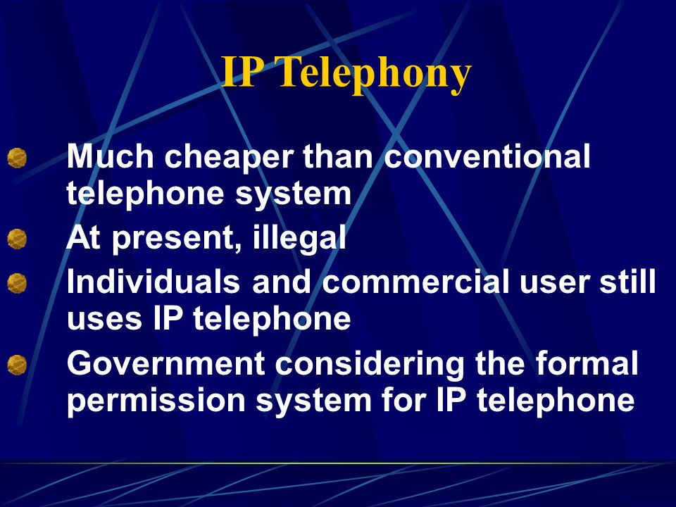 IP Telephony Much cheaper than conventional telephone system At present, illegal Individuals and commercial user still uses IP telephone Government considering the formal permission system for IP telephone