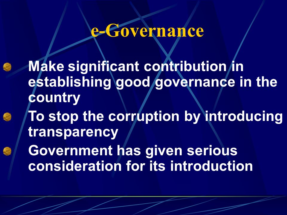 e-Governance Make significant contribution in establishing good governance in the country To stop the corruption by introducing transparency Government has given serious consideration for its introduction