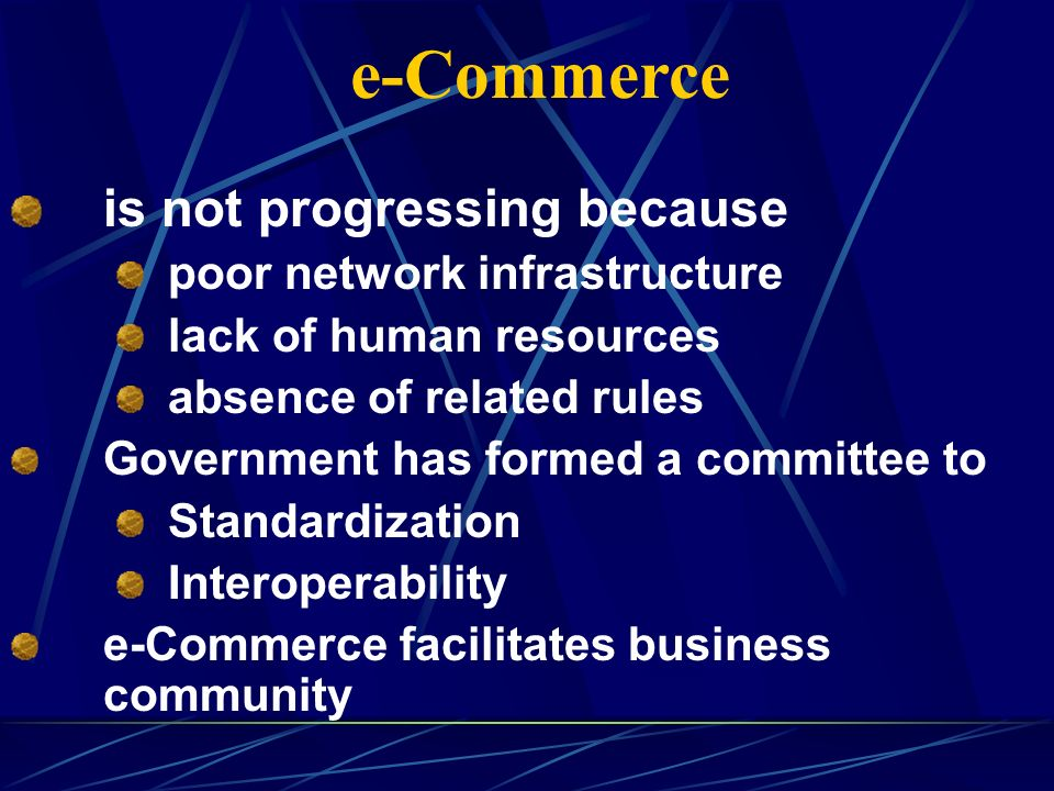e-Commerce is not progressing because poor network infrastructure lack of human resources absence of related rules Government has formed a committee to Standardization Interoperability e-Commerce facilitates business community